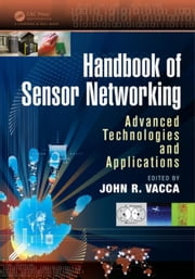 Handbook of Sensor Networking: Advanced Technologies and Applications ebook by Vacca, John R.