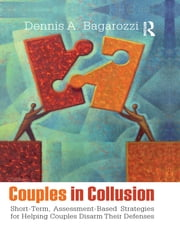 Couples in Collusion - Short-Term, Assessment-Based Strategies for Helping Couples Disarm Their Defenses ebook by Dennis A. Bagarozzi