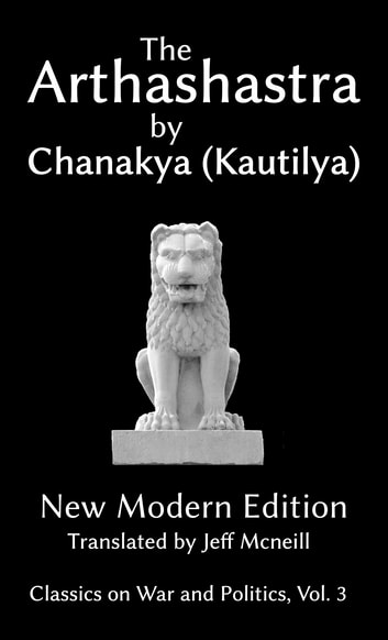 The Arthashastra by Chanakya (Kautilya) - New Modern Edition ebook by Chanakya,Kautilya,Jeff Mcneill