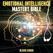 Emotional Intelligence Mastery Bible - 6 Books in 1 Bundle - Master your Emotions, Dark Psychology Secrets, Stop Negative Thinking, The Art of Reading People, Self Confidence Workbook, Anger Management audiobook by Oliver Cohen