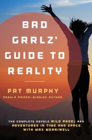Bad Grrlz' Guide to Reality - Wild Angel and Adventures in Time and Space with Max Merriwell: The Complete Novels ebook by Pat Murphy