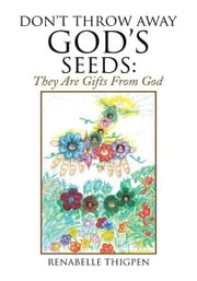 Don't Throw Away God's Seeds: - They Are Gifts From God ebook by RenaBelle Thigpen