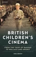 British Children's Cinema - From the Thief of Bagdad to Wallace and Gromit ebook by Noel Brown