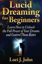 Lucid Dreaming for Beginners: Learn How to Unleash the Full Power of Your Dreams and Control Them Better ebook by Lori J. John