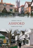Ashford Through Time ebook by Robert Turcan