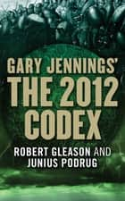 The 2012 Codex ebook by Gary Jennings, Robert Gleason, Junius Podrug