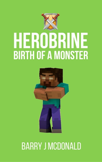 Herobrine Birth of a Monster ebook by Barry J McDonald