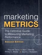 Marketing Metrics: The Definitive Guide to Measuring Marketing Performance - The Definitive Guide to Measuring Marketing Performance ebook by Paul W. Farris, Neil T. Bendle, Phillip E. Pfeifer,...