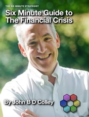 Six Minute Guide to the Financial Crisis ebook by John Colley
