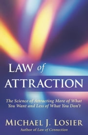 Law of Attraction - The Science of Attracting More of What You Want and Less of What You Don't ebook by Michael J. Losier