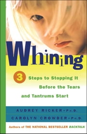 Whining - 3 Steps to Stop It Before the Tears and Tantrums Start ebook by Audrey Ricker, Ph.D.,Carolyn Crowder, Ph.D.