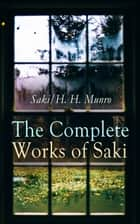 The Complete Works of Saki - Illustrated Edition: Novels, Short Stories, Plays, Sketches & Historical Works, including Reginald, The Chronicles of Clovis, Beasts and Super-Beasts, The Unbearable Bassington, The Death-Trap, The Westminster Alice ebook by Saki, H. H. Munro, F. Carruthers Gould