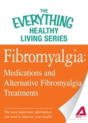 Fibromyalgia: Medications and Alternative Fibromyalgia Treatments: The most important information you need to improve your health - The most important information you need to improve your health ebook by Adams Media