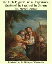 The Little Pilgrim: Further Experiences Stories of the Seen and the Unseen ebook by Margaret Oliphant Wilson Oliphant