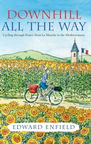 Downhill All the Way: Cycling through France from La Manche to the Mediteranean ebook by Edward Enfield