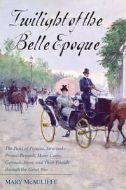 Twilight of the Belle Epoque - The Paris of Picasso, Stravinsky, Proust, Renault, Marie Curie, Gertrude Stein, and Their Friends through the Great War ebook by Mary McAuliffe