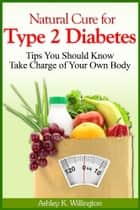 Natural Cure for Type 2 Diabetes - Tips You Should Know - Take Charge of Your Own Body ebook by Ashley K. Willington