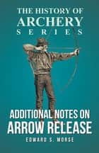 Additional Notes on Arrow Release (History of Archery Series) ebook by Edward S. Morse, Horace A. Ford