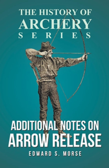 Additional Notes on Arrow Release (History of Archery Series) ebook by Edward S. Morse,Horace A. Ford