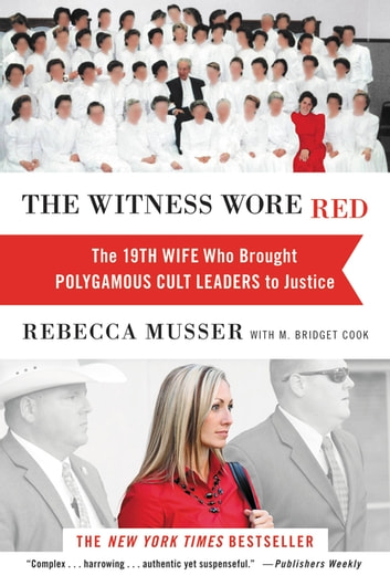 The Witness Wore Red - The 19th Wife Who Brought Polygamous Cult Leaders to Justice ebook by Rebecca Musser