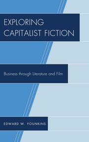 Exploring Capitalist Fiction - Business through Literature and Film ebook by Edward W. Younkins
