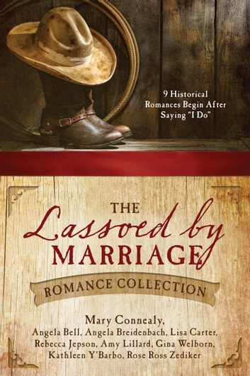 "The Lassoed by Marriage Romance Collection - 9 Historical Romances Begin After Saying ""I Do"" ebook by Angela Bell,Angela Breidenbach,Lisa Carter,Mary Connealy,Rebecca Jepson,Amy Lillard,Gina Welborn,Kathleen Y'Barbo,Rose Ross Zediker"