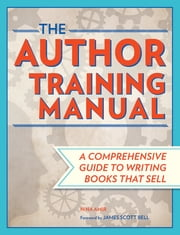 The Author Training Manual - Develop Marketable Ideas, Craft Books That Sell, Become the Author Publishers Want, and Self-Publish Effectively ebook by Nina Amir,James Scott Bell