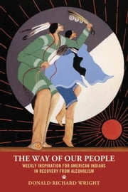The Way of Our People - Weekly Inspiration for American Indians in Recovery from Alcoholism ebook by Donald Richard Wright