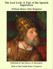 The Last Look: A Tale of the Spanish Inquisition ebook by William Henry Giles Kingston