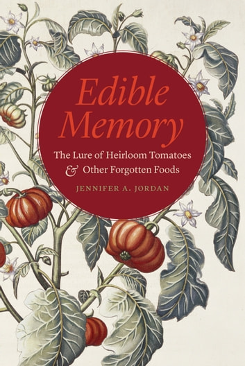 Edible Memory - The Lure of Heirloom Tomatoes and Other Forgotten Foods ebook by Jennifer A. Jordan
