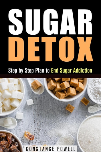 Sugar Detox: Step by Step Plan to End Sugar Addiction - Lose Weight & Healthy Living ebook by Constance Powell