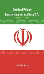 Social and Political Transformation in Iran Since 1979: The Role of Islam ebook by Dr. Shah Alam