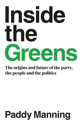 Inside the Greens - The Origins and Future of the Party, the People and the Politics ebook by Paddy Manning