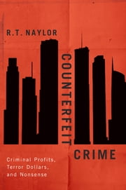 Counterfeit Crime - Criminal Profits, Terror Dollars, and Nonsense ebook by R.T. Naylor