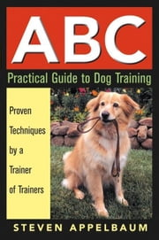 ABC Practical Guide to Dog Training ebook by Appelbaum, Steven