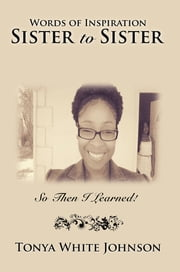 Words of Inspiration Sister to Sister - So Then I Learned! ebook by Tonya White Johnson