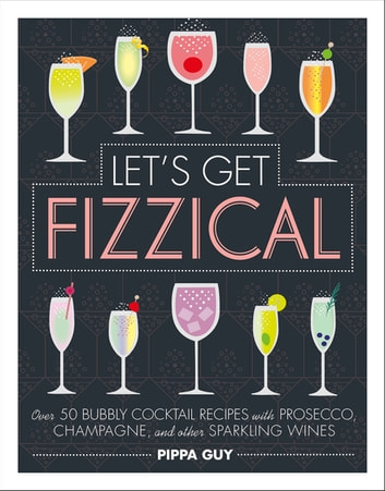 Let's Get Fizzical - Over 50 Bubbly Cocktail Recipes with Prosecco, Champagne, and other Sparkling Wines eBook by Pippa Guy