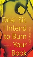 Dear Sir, I Intend to Burn Your Book - An Anatomy of a Book Burning eBook by Lawrence Hill, Ted Bishop