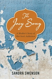 The Joey Song - A Mother's Story of Her Son's Addiction ebook by Sandra Swenson