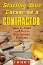 Starting Your Career as a Contractor - How to Build and Run a Construction Business ebook by Claudiu Fatu