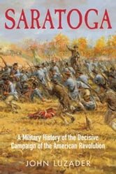 Saratoga - A Military History of the Decisive Campaign of the American Revolution ebook by John Luzader