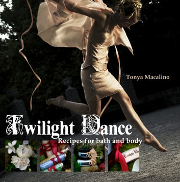 Twilight Dance: Recipes for Bath and Body ebook by Tonya Macalino
