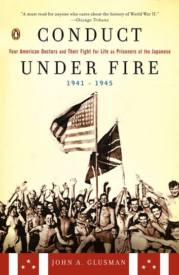 Conduct Under Fire - Four American Doctors and Their Fight for Life as Prisoners of the Japanese, 1941-1945 eBook by John A. Glusman