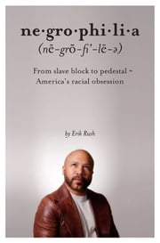 Negrophilia: From Slave Block to Pedestal - America's Racial Obsession ebook by Rush , Erik