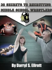 30 Secrets to Recruiting Middle School Wrestlers ebook by Darryl S Ellrott