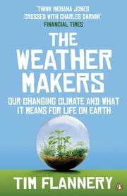 The Weather Makers - Our Changing Climate and what it means for Life on Earth ebook by Tim Flannery