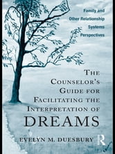 The Counselor's Guide for Facilitating the Interpretation of Dreams - Family and Other Relationship Systems Perspectives ebook by Evelyn M. Duesbury