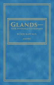 Glands—Our Invisible Guardians ebook by M.W Kapp, H. Spencer Lewis