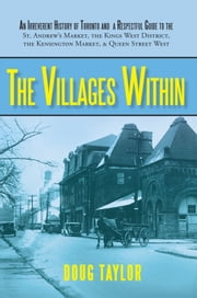 The Villages Within - An Irreverent History of Toronto and a Respectful Guide to the St. Andrew's Market, the Kings West District, the Kensington Market, and Queen Street West ebook by Doug Taylor