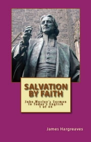 Salvation By Faith: John Wesley's Sermon In Today's English (1 of 44) ebook by James Hargreaves,John Wesley